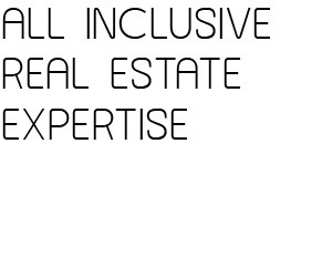 ALL INCLUSIVE REAL STATE EXPERTISE